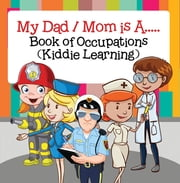 My Dad, My Mom is A.. : Book of Occupations (Kiddie Learning) - Career Books for Kids ebook by Baby Professor