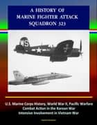 A History of Marine Fighter Attack Squadron 323: U.S. Marine Corps History, World War II, Pacific Warfare, Combat Action in the Korean War, Intensive Involvement in Vietnam War ebook by Progressive Management