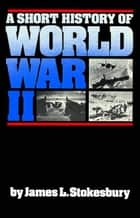 A Short History of World War II ebook by James L. Stokesbury