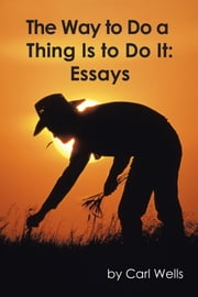 The Way to Do a Thing Is to Do It - Essays ebook by Carl Wells