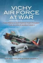 Vichy Air Force at War - The French Air Force That Fought The Allies in World War II eBook by Diane Canwell, Jon Sutherland