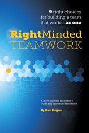 Right-Minded Teamwork: 9 Right Choices for Building a Team That Works . . . As One ebook by Dan Hogan