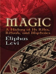 Magic - A History of Its Rites, Rituals, and Mysteries ebook by Éliphas Lévi,A. E. Waite