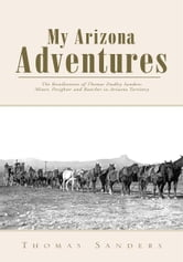 My Arizona Adventures - The Recollections of Thomas Dudley Sanders: Miner, Freighter and Rancher in Arizona Territory ebook by Thomas Sanders