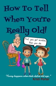 How to Tell When You're Really Old: Funny Happens When Kids Define Old Age! ebook by Kristi Porter