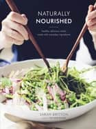 Naturally Nourished Cookbook - Healthy, Delicious Meals Made with Everyday Ingredients ebook by Sarah Britton
