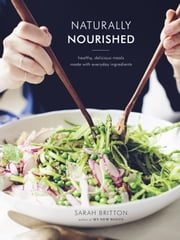 Naturally Nourished - Healthy, Delicious Meals Made with Everyday Ingredients ebook by Sarah Britton