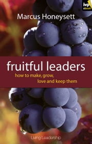 Fruitful Leaders - ...And How to Make, Grow, Love and Keep Them ebook by Marcus Honeysett