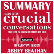 Summary of Crucial Conversations Tools for Talking When Stakes Are High, Second Edition by Kerry Patterson audiobook by Abbey Beathan