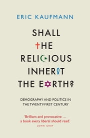 Shall the Religious Inherit the Earth? - Demography and Politics in the Twenty-First Century ebook by Eric Kaufmann
