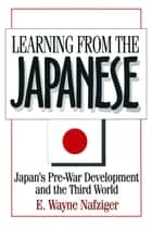Learning from the Japanese: Japan's Pre-war Development and the Third World - Japan's Pre-war Development and the Third World ebook by E. Wayne Nafziger