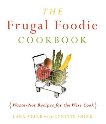 The Frugal Foodie Cookbook - Waste-Not Recipes for the Wise Cook ebook by Lynette Shirk