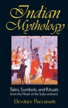 Indian Mythology - Tales, Symbols, and Rituals from the Heart of the Subcontinent ebook by Devdutt Pattanaik