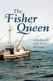 The Fisher Queen: A Deckhand's Tales of the BC Coast ebook by Sylvia Taylor