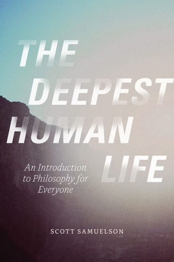 The Deepest Human Life - An Introduction to Philosophy for Everyone ebook by Scott Samuelson