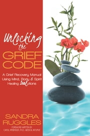"Unlocking the Grief Code - A Grief Recovery Manual Using Mind, Body & Spirit Healing ""Soul""utions ebook by Sandra Ruggles"