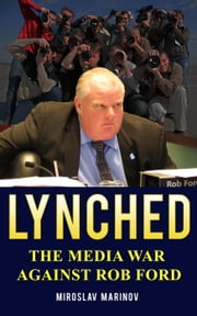 LYNCHED: The Media War Against Rob Ford ebook by Miroslav Marinov