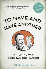 To Have and Have Another Revised Edition - A Hemingway Cocktail Companion ebook by Philip Greene