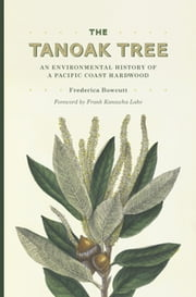 The Tanoak Tree - An Environmental History of a Pacific Coast Hardwood ebook by Frederica Bowcutt