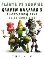 Plants Vs Zombies Garden Warfare 2 Playstation 4 Game Guide Unofficial ebook by The Yuw