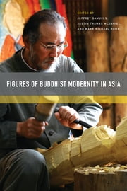 Figures of Buddhist Modernity in Asia ebook by Jeffrey Samuels, Justin Thomas McDaniel, Mark Michael Rowe,...