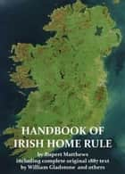A Handbook of Irish Home Rule with full original text by William Gladstone and others ebook by Rupert Matthews