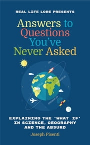 Answers to Questions You've Never Asked - Explaining the What If in Science, Geography and the Absurd ebook by Joseph Pisenti