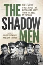 The Shadow Men - The leaders who shaped the Australian Army from the Veldt to Vietnam ebook by Craig Stockings, John Connor