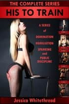 His to Train: The Complete Series (Domination, Humiliation, Spanking, and Public Discipline) ebook by Jessica Whitethread