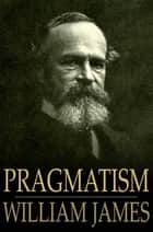 Pragmatism: A New Name For Some Old Ways Of Thinking - A New Name for Some Old Ways of Thinking ebook by William James