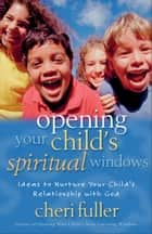 Opening Your Child's Spiritual Windows - Ideas to Nurture Your Child's Relationship with God ebook by Cheri Fuller