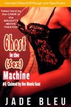 Ghost in the (Sex) Machine #4: Claimed by Her Movie Seat (Ghost in the Sex Machine, #4) ebook by