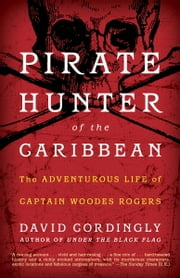 Pirate Hunter of the Caribbean - The Adventurous Life of Captain Woodes Rogers ebook by David Cordingly