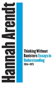 Thinking Without Banisters - Essays in Understanding, 1954-1975 ebook by Hannah Arendt,Jerome Kohn,John E. Woods