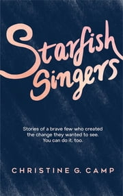 Starfish Singers - Stories of a Brave Few Who Created the Change they Wanted to See. You Can Do it, Too ebook by Christine  G Camp