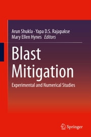 Blast Mitigation - Experimental and Numerical Studies ebook by Arun Shukla,Yapa D. S. Rajapakse,Mary Ellen Hynes