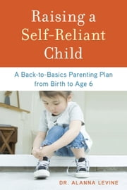 Raising a Self-Reliant Child - A Back-to-Basics Parenting Plan from Birth to Age 6 ebook by Dr. Alanna Levine