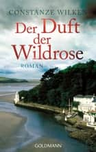Der Duft der Wildrose - Roman ebook by Constanze Wilken