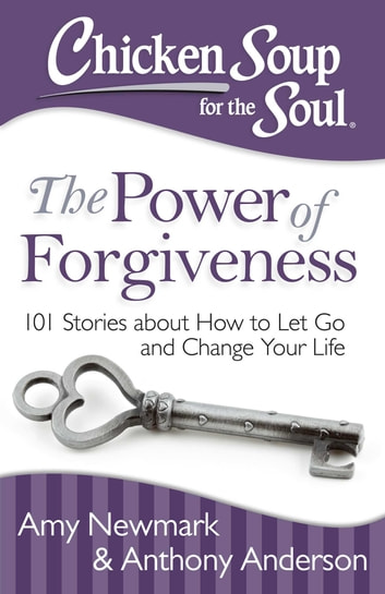 Chicken Soup for the Soul: The Power of Forgiveness - 101 Stories about How to Let Go and Change Your Life ebook by Amy Newmark,Anthony Anderson