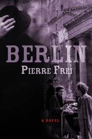Berlin - A Novel ebook by Pierre Frei,Anthea Bell