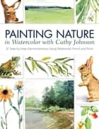 Painting Nature in Watercolor with Cathy Johnson ebook by Cathy Johnson