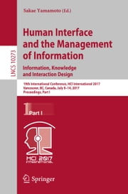 Human Interface and the Management of Information: Information, Knowledge and Interaction Design - 19th International Conference, HCI International 2017, Vancouver, BC, Canada, July 9–14, 2017, Proceedings, Part I ebook by Sakae Yamamoto