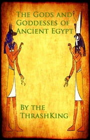 The Gods and Goddesses of Ancient Egypt ebook by The ThrashKing