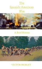 The Spanish-American War: A Brief History ebook by Victor Mobley
