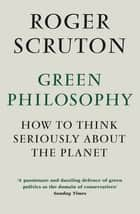 Green Philosophy - How to think seriously about the planet ebook by Roger Scruton