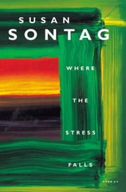 Where the Stress Falls - Essays ebook by Susan Sontag