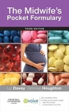 The Midwife's Pocket Formulary E-Book ebook by Liz Davey, RGN RM DPSM BSc (Hons) Midwifery PGDipEd MA PhD, Debbee Houghton,...
