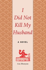 I Did Not Kill My Husband - A Novel ebook by Liu Zhenyun,Sylvia Li-chun Lin,Howard Goldblatt