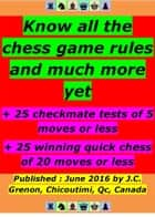 Know all the chess rules and much more - + 25 winning chess (max 20 moves) + 25 checkmate tests (max 5 moves) ebook by Jean-Claude Grenon