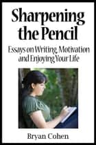 Sharpening the Pencil: Essays on Writing, Motivation and Enjoying Your Life ebook by Bryan Cohen